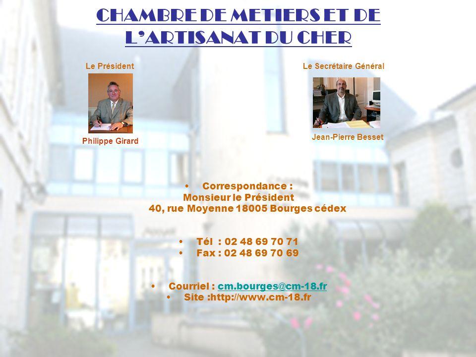 CHAMBRE DE METIERS ET DE LARTISANAT DU CHER Correspondance : Monsieur le Président 40, rue Moyenne 18005 Bourges cédex Tél : 02 48 69 70 71 Fax : 02 48 69 70 69 Courriel : cm.bourges@cm-18.frcm.bourges@cm-18.fr Site :http://www.cm-18.fr Le Secrétaire Général Philippe Girard Le Président Jean-Pierre Besset