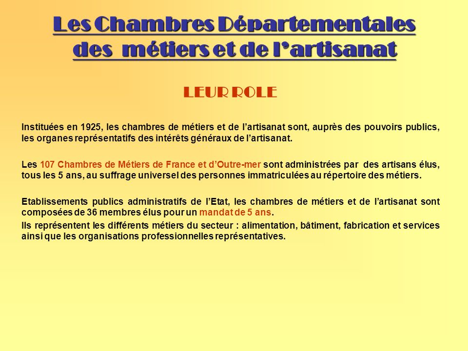 Les Chambres Départementales des métiers et de lartisanat LEUR ROLE Instituées en 1925, les chambres de métiers et de lartisanat sont, auprès des pouvoirs publics, les organes représentatifs des intérêts généraux de lartisanat.
