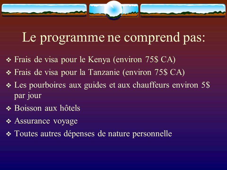 Le programme ne comprend pas: Frais de visa pour le Kenya (environ 75$ CA) Frais de visa pour la Tanzanie (environ 75$ CA) Les pourboires aux guides et aux chauffeurs environ 5$ par jour Boisson aux hôtels Assurance voyage Toutes autres dépenses de nature personnelle