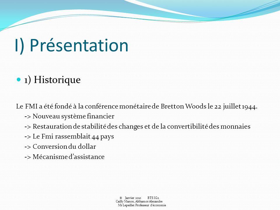I) Présentation 1) Historique Le FMI a été fondé à la conférence monétaire de Bretton Woods le 22 juillet 1944. -> Nouveau système financier -> Restau