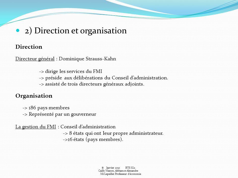 2) Direction et organisation Direction Directeur général : Dominique Strauss-Kahn -> dirige les services du FMI -> préside aux délibérations du Consei