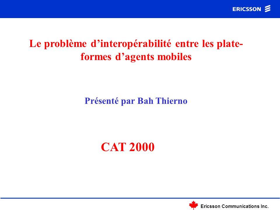 Ericsson Communications Inc. Le problème dinteropérabilité entre les plate- formes dagents mobiles Présenté par Bah Thierno CAT 2000