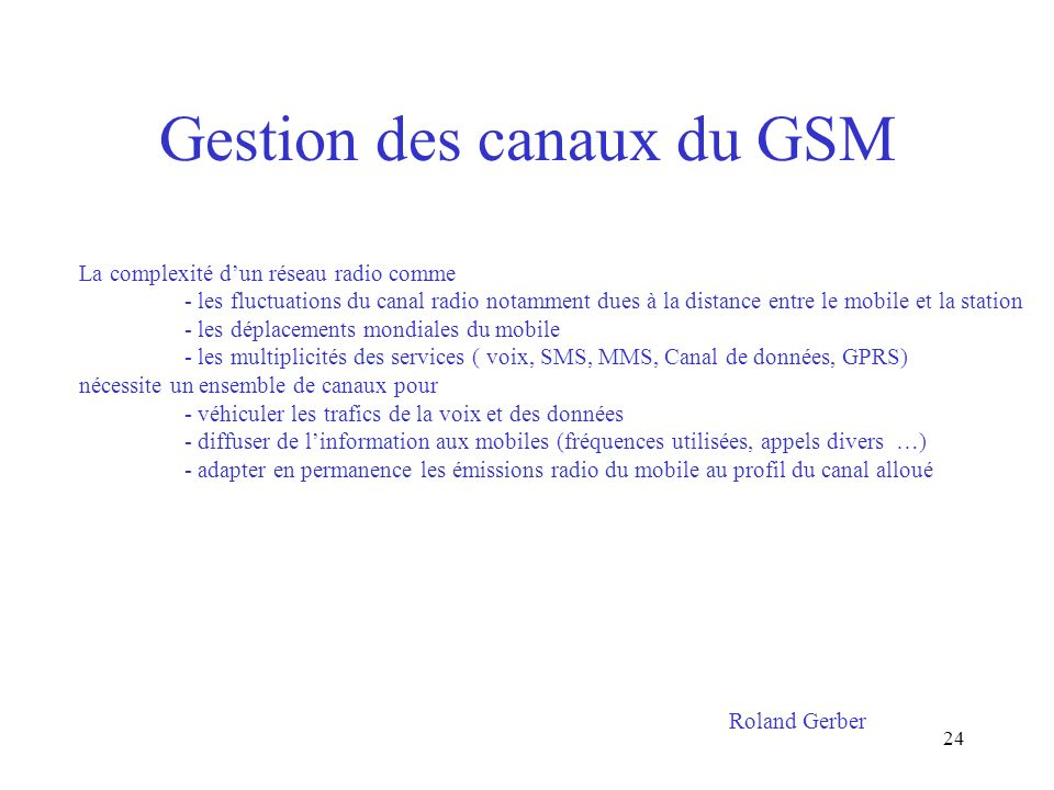 24 Gestion des canaux du GSM La complexité dun réseau radio comme - les fluctuations du canal radio notamment dues à la distance entre le mobile et la