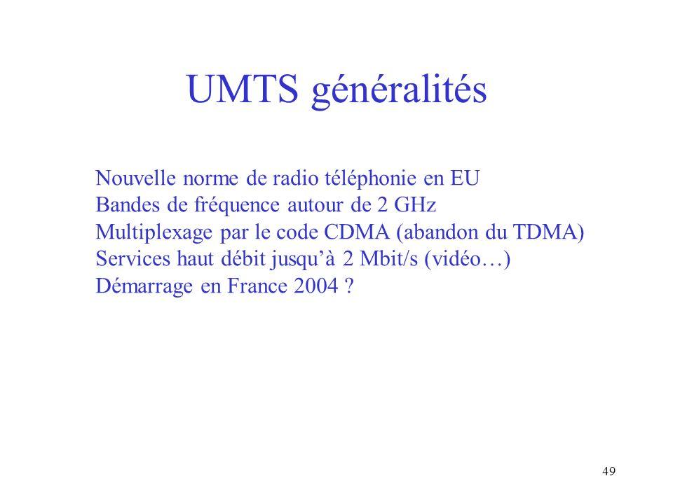 49 UMTS généralités Nouvelle norme de radio téléphonie en EU Bandes de fréquence autour de 2 GHz Multiplexage par le code CDMA (abandon du TDMA) Servi
