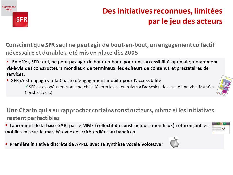 5 Des initiatives reconnues, limitées par le jeu des acteurs En effet, SFR seul, ne peut pas agir de bout-en-bout pour une accessibilité optimale; notamment vis-à-vis des constructeurs mondiaux de terminaux, les éditeurs de contenus et prestataires de services.