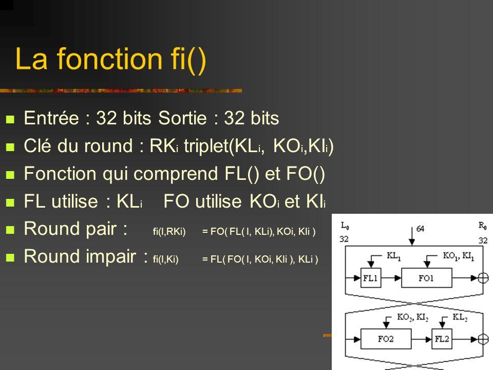 La fonction fi() Entrée : 32 bits Sortie : 32 bits Clé du round : RK i triplet(KL i, KO i,KI i ) Fonction qui comprend FL() et FO() FL utilise : KL i FO utilise KO i et KI i Round pair : fi(I,RKi) = FO( FL( I, KLi), KOi, KIi ) Round impair : fi(I,Ki) = FL( FO( I, KOi, KIi ), KLi )