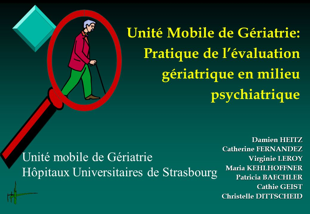 Unité Mobile de Gériatrie: Pratique de lévaluation gériatrique en milieu psychiatrique Damien HEITZ Catherine FERNANDEZ Virginie LEROY Maria KEHLHOFFN