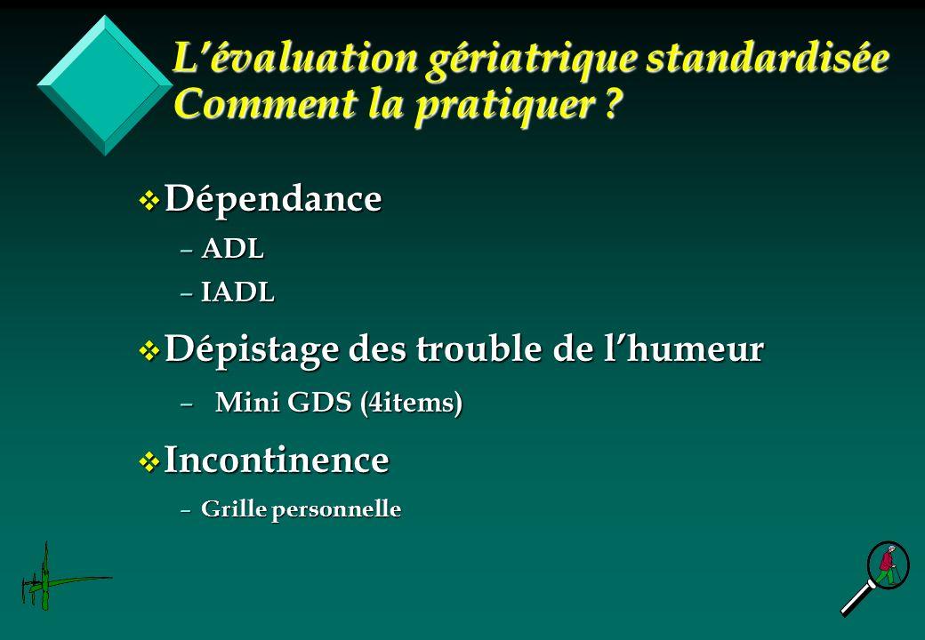 v Dépendance – ADL – IADL v Dépistage des trouble de lhumeur – Mini GDS (4items) v Incontinence – Grille personnelle Lévaluation gériatrique standardi