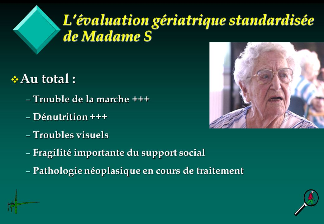 v Au total : – Trouble de la marche +++ – Dénutrition +++ – Troubles visuels – Fragilité importante du support social – Pathologie néoplasique en cour