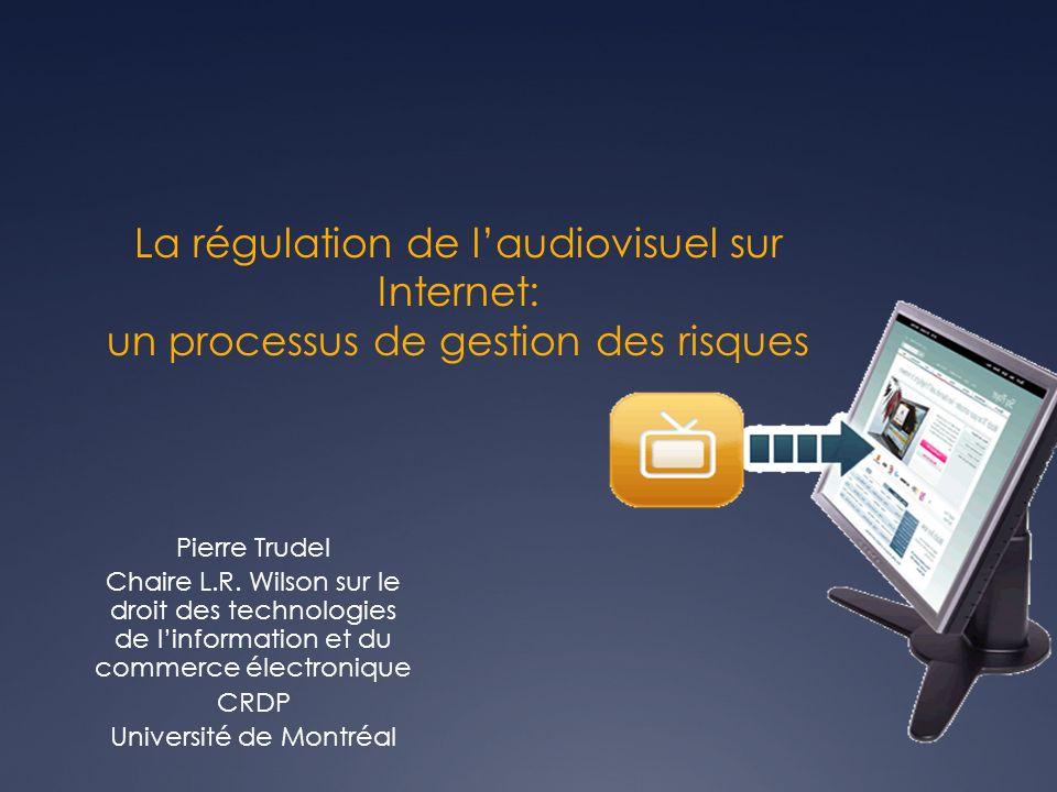 La régulation de laudiovisuel sur Internet: un processus de gestion des risques Pierre Trudel Chaire L.R.