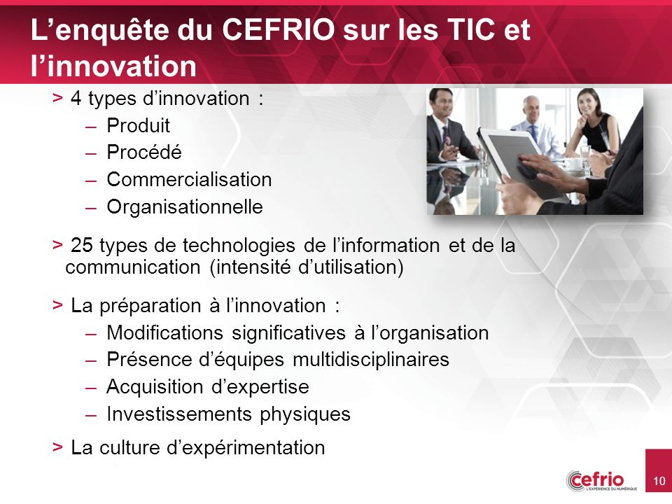 10 Lenquête du CEFRIO sur les TIC et linnovation > 4 types dinnovation : –Produit –Procédé –Commercialisation –Organisationnelle > 25 types de technologies de linformation et de la communication (intensité dutilisation) > La préparation à linnovation : –Modifications significatives à lorganisation –Présence déquipes multidisciplinaires –Acquisition dexpertise –Investissements physiques > La culture dexpérimentation