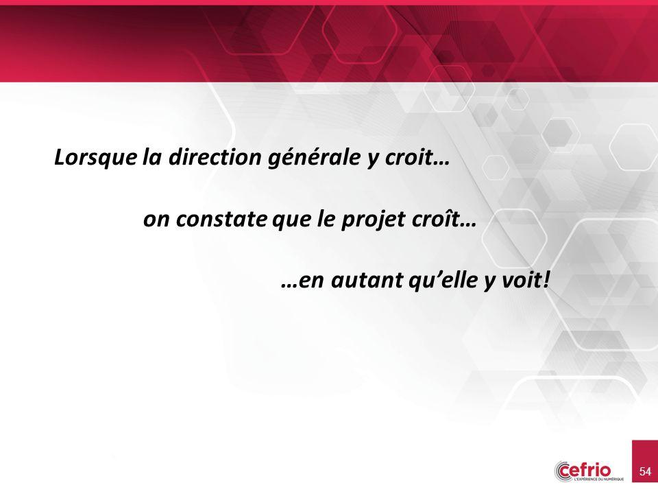 54 Lorsque la direction générale y croit… on constate que le projet croît… …en autant quelle y voit!