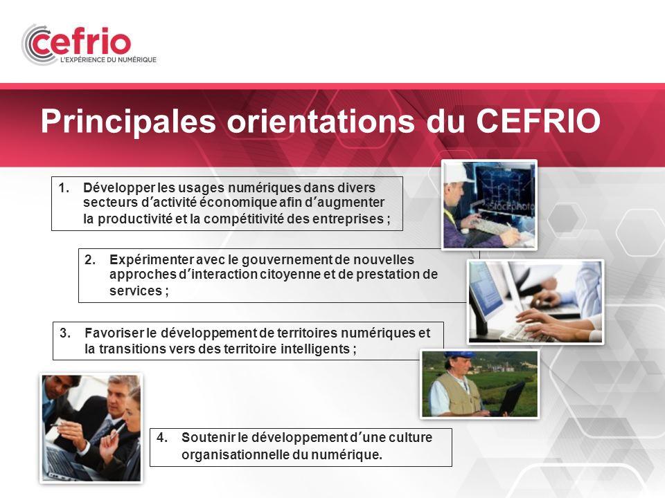 7 Principales orientations du CEFRIO 1.Développer les usages numériques dans divers secteurs dactivité économique afin daugmenter la productivité et la compétitivité des entreprises ; 2.Expérimenter avec le gouvernement de nouvelles approches dinteraction citoyenne et de prestation de services ; 3.Favoriser le développement de territoires numériques et la transitions vers des territoire intelligents ; 4.Soutenir le développement dune culture organisationnelle du numérique.