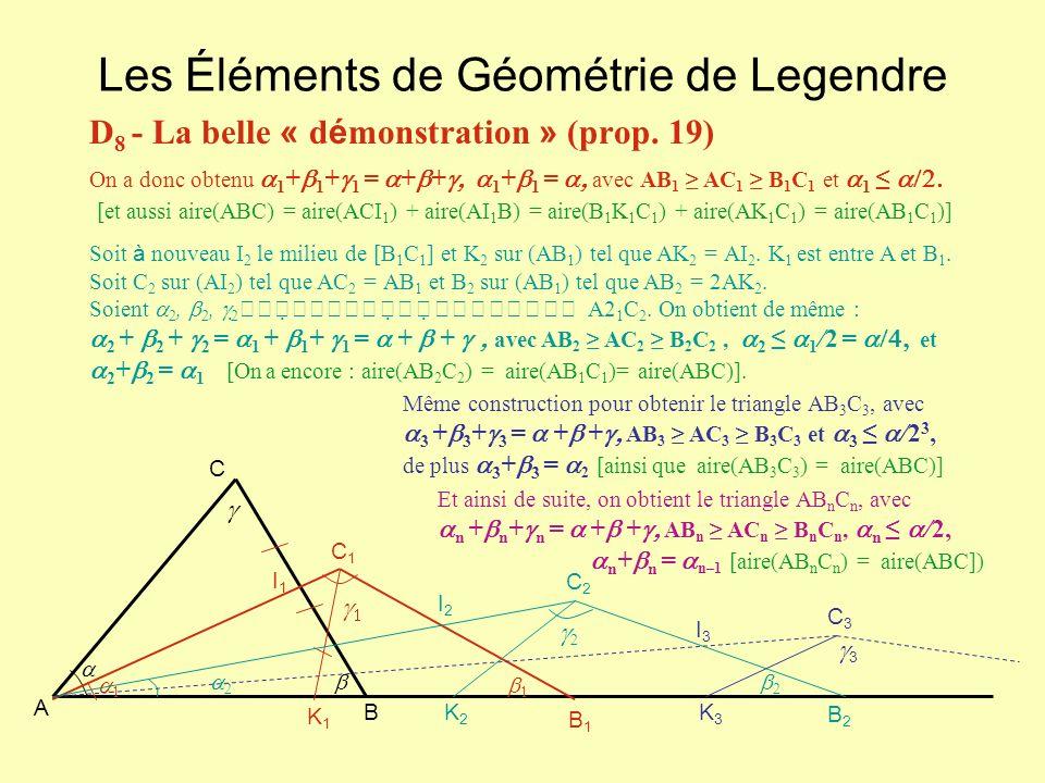 Les Éléments de Géométrie de Legendre D 8 - La belle « d é monstration » (prop. 19) C A B C1C1 K1K1 B1B1 I1I1 B2B2 C2C2 I2I2 K2K2 C3C3 K3K3 3 I3I3 On