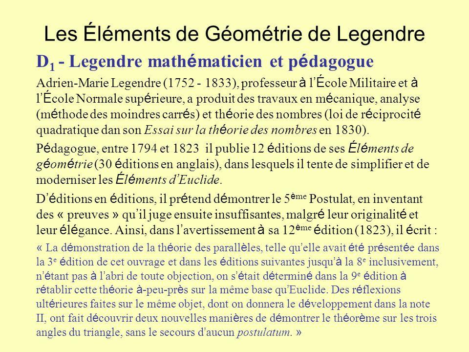 Les Éléments de Géométrie de Legendre D 1 - Legendre math é maticien et p é dagogue Adrien-Marie Legendre (1752 - 1833), professeur à l É cole Militaire et à l É cole Normale sup é rieure, a produit des travaux en m é canique, analyse (m é thode des moindres carr é s) et th é orie des nombres (loi de r é ciprocit é quadratique dan son Essai sur la th é orie des nombres en 1830).