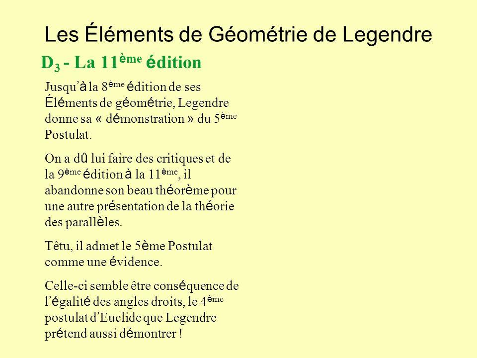 Les Éléments de Géométrie de Legendre D 3 - La 11 è me é dition Jusqu à la 8 è me é dition de ses É l é ments de g é om é trie, Legendre donne sa « d é monstration » du 5 è me Postulat.