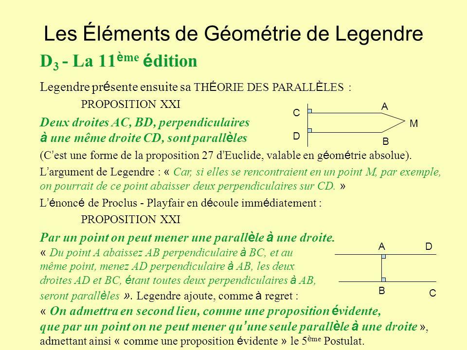 Les Éléments de Géométrie de Legendre D 3 - La 11 è me é dition Legendre pr é sente ensuite sa TH É ORIE DES PARALL È LES : PROPOSITION XXI Deux droites AC, BD, perpendiculaires à une même droite CD, sont parall è les (C est une forme de la proposition 27 d Euclide, valable en g é om é trie absolue).