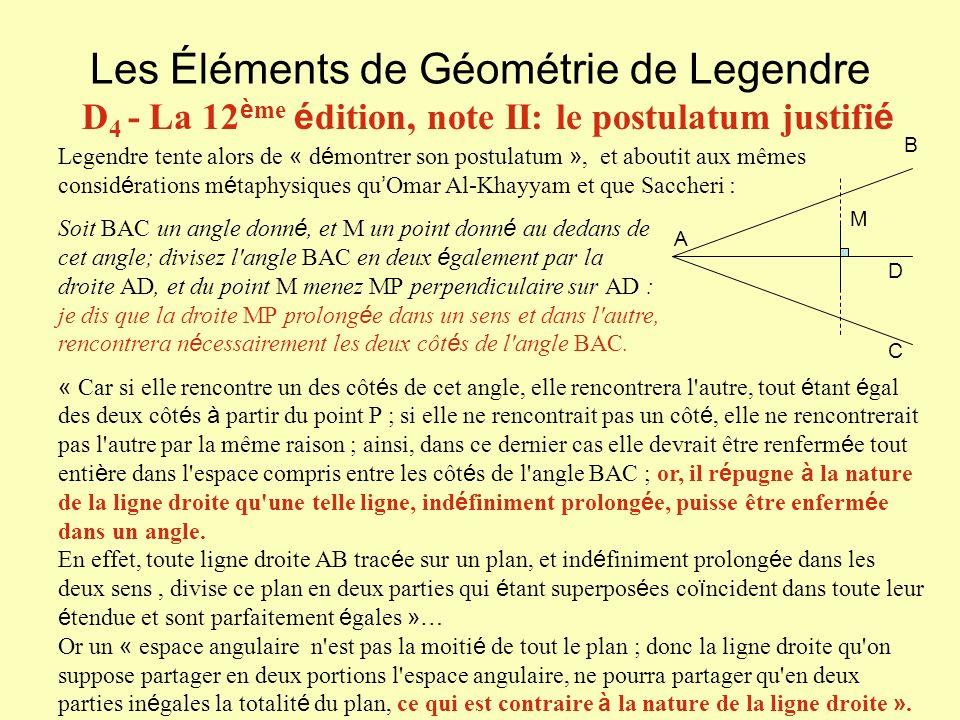 Les Éléments de Géométrie de Legendre D 4 - La 12 è me é dition, note II: le postulatum justifi é Legendre tente alors de « d é montrer son postulatum », et aboutit aux mêmes consid é rations m é taphysiques qu Omar Al-Khayyam et que Saccheri : Soit BAC un angle donn é, et M un point donn é au dedans de cet angle; divisez l angle BAC en deux é galement par la droite AD, et du point M menez MP perpendiculaire sur AD : je dis que la droite MP prolong é e dans un sens et dans l autre, rencontrera n é cessairement les deux côt é s de l angle BAC.