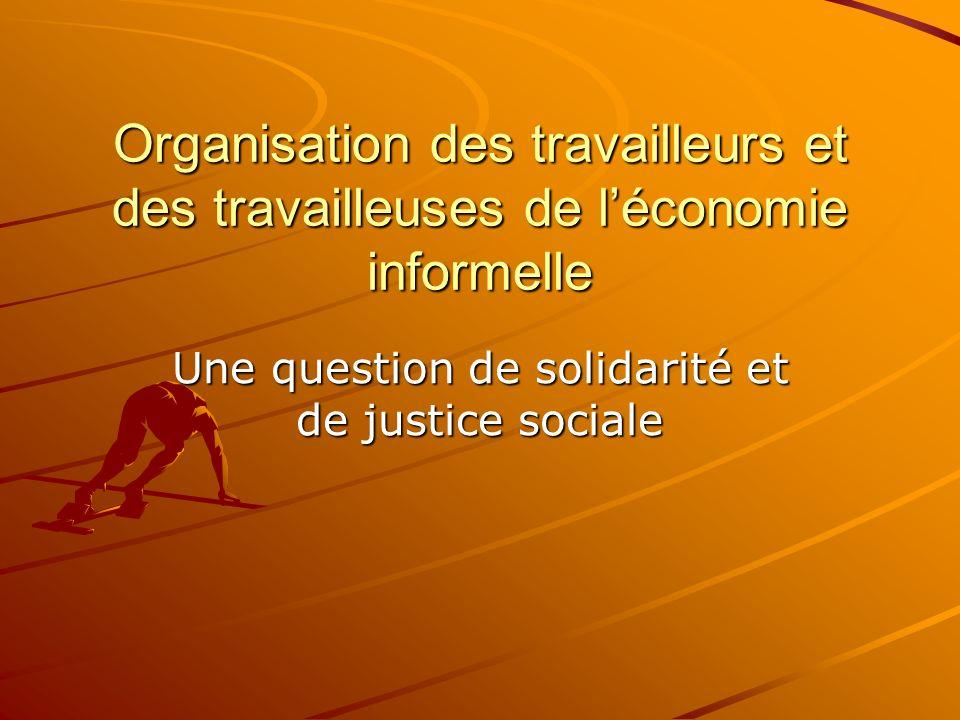 Organisation des travailleurs et des travailleuses de léconomie informelle Une question de solidarité et de justice sociale