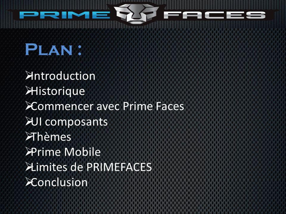 Plan : Introduction Historique Commencer avec Prime Faces UI composants Thèmes Prime Mobile Limites de PRIMEFACES Conclusion