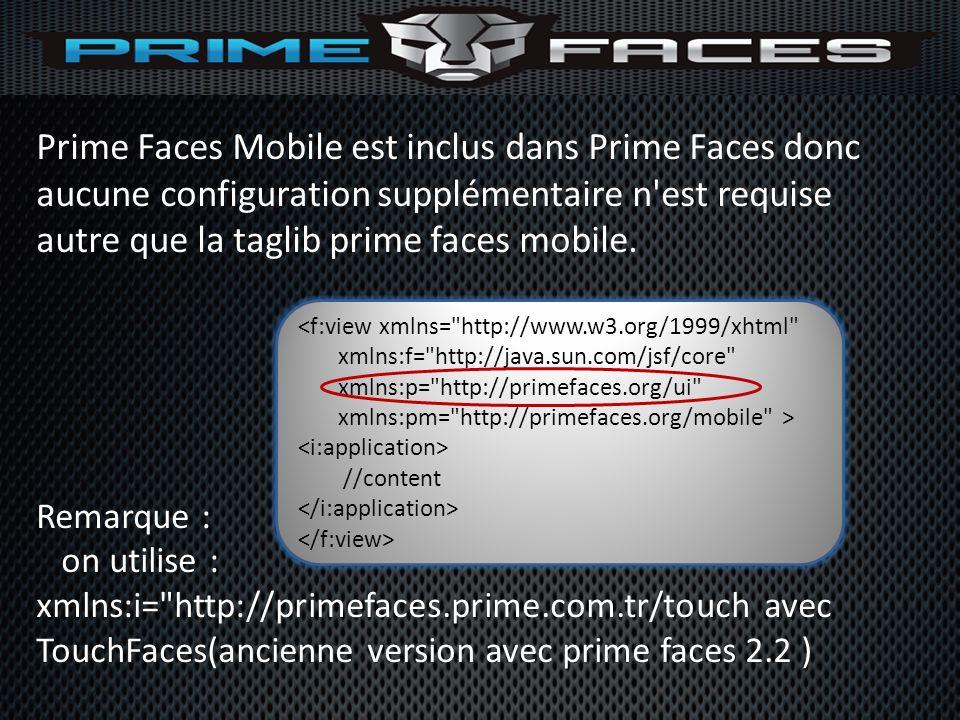 Prime Faces Mobile est inclus dans Prime Faces donc aucune configuration supplémentaire n'est requise autre que la taglib prime faces mobile. Remarque
