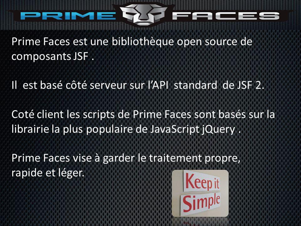 Prime Faces est une bibliothèque open source de composants JSF. Il est basé côté serveur sur lAPI standard de JSF 2. Coté client les scripts de Prime