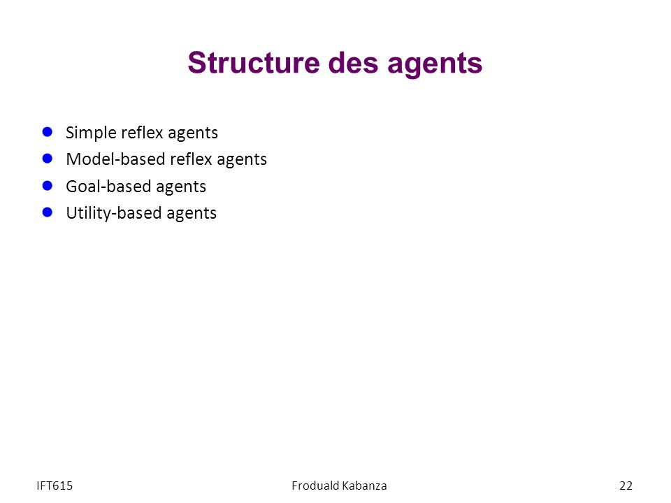 Structure des agents Simple reflex agents Model-based reflex agents Goal-based agents Utility-based agents IFT615Froduald Kabanza22