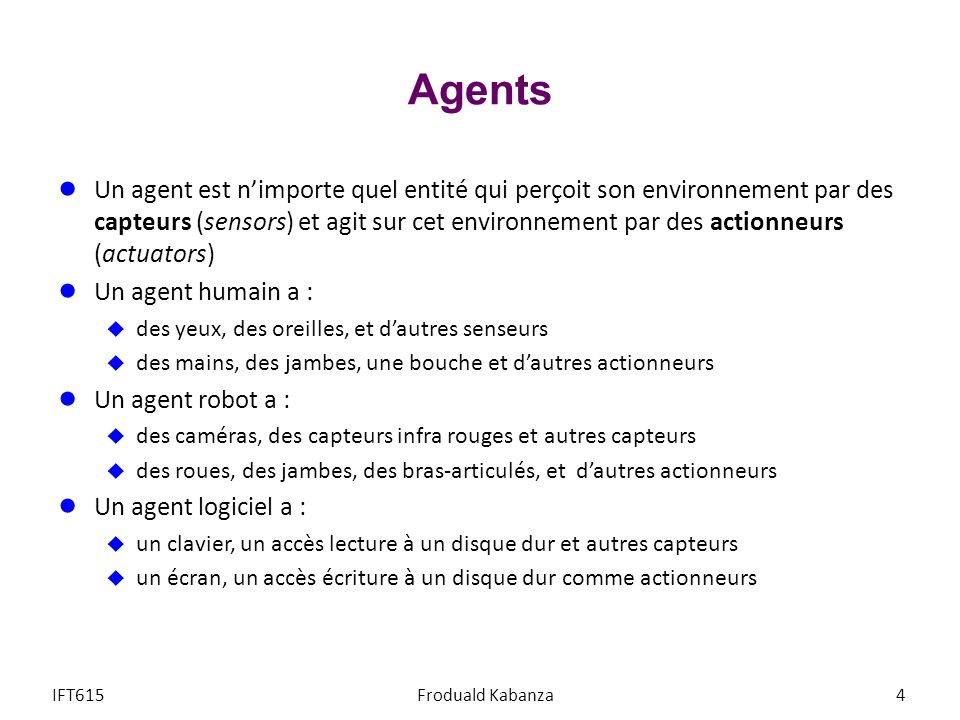 Agents Un agent est nimporte quel entité qui perçoit son environnement par des capteurs (sensors) et agit sur cet environnement par des actionneurs (a