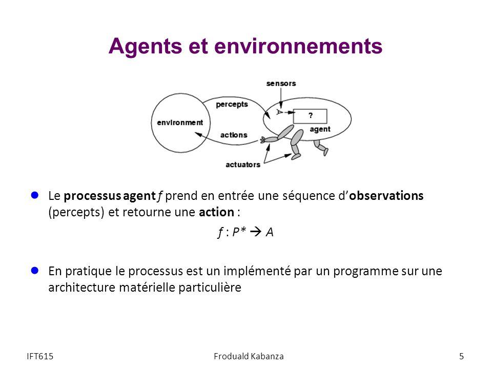 Agents et environnements Le processus agent f prend en entrée une séquence dobservations (percepts) et retourne une action : f : P* A En pratique le processus est un implémenté par un programme sur une architecture matérielle particulière IFT615Froduald Kabanza5