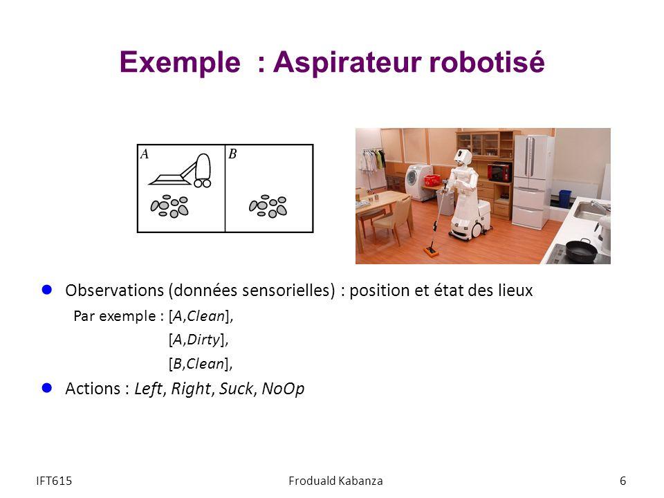 Exemple : Aspirateur robotisé Observations (données sensorielles) : position et état des lieux Par exemple : [A,Clean], [A,Dirty], [B,Clean], Actions : Left, Right, Suck, NoOp IFT615Froduald Kabanza6