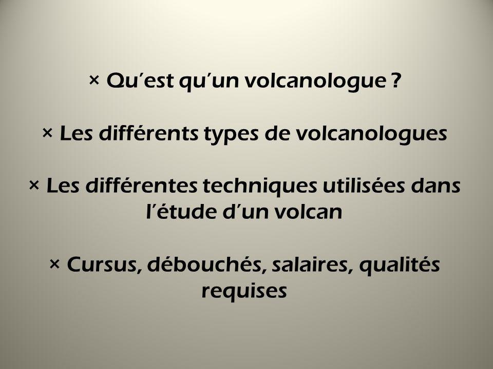 × Quest quun volcanologue ? × Les différents types de volcanologues × Les différentes techniques utilisées dans létude dun volcan × Cursus, débouchés,