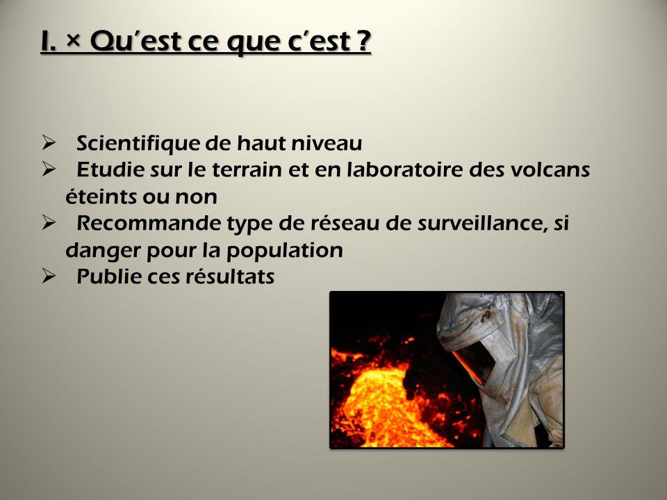 I. × Quest ce que cest ? Scientifique de haut niveau Etudie sur le terrain et en laboratoire des volcans éteints ou non Recommande type de réseau de s