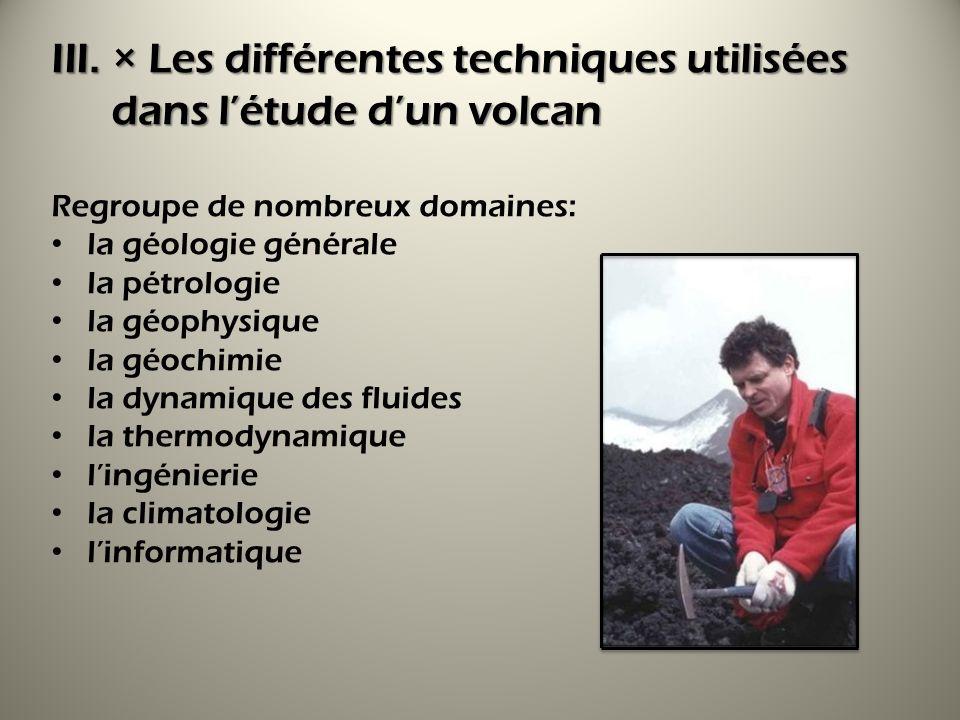 III.× Les différentes techniques utilisées dans létude dun volcan Regroupe de nombreux domaines: la géologie générale la pétrologie la géophysique la géochimie la dynamique des fluides la thermodynamique lingénierie la climatologie linformatique