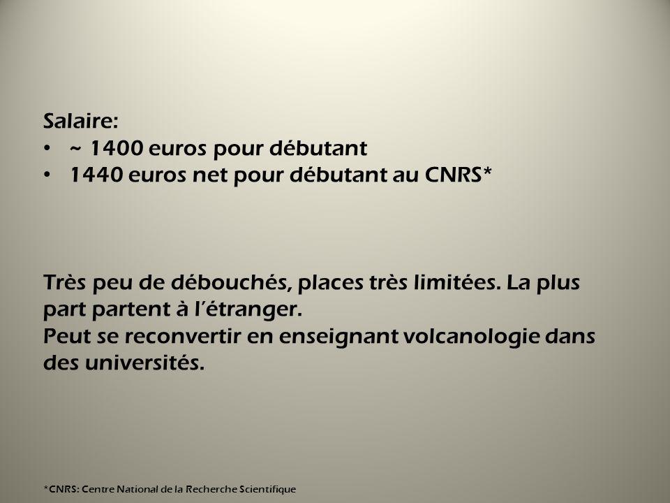 Salaire: ~ 1400 euros pour débutant 1440 euros net pour débutant au CNRS* Très peu de débouchés, places très limitées. La plus part partent à létrange