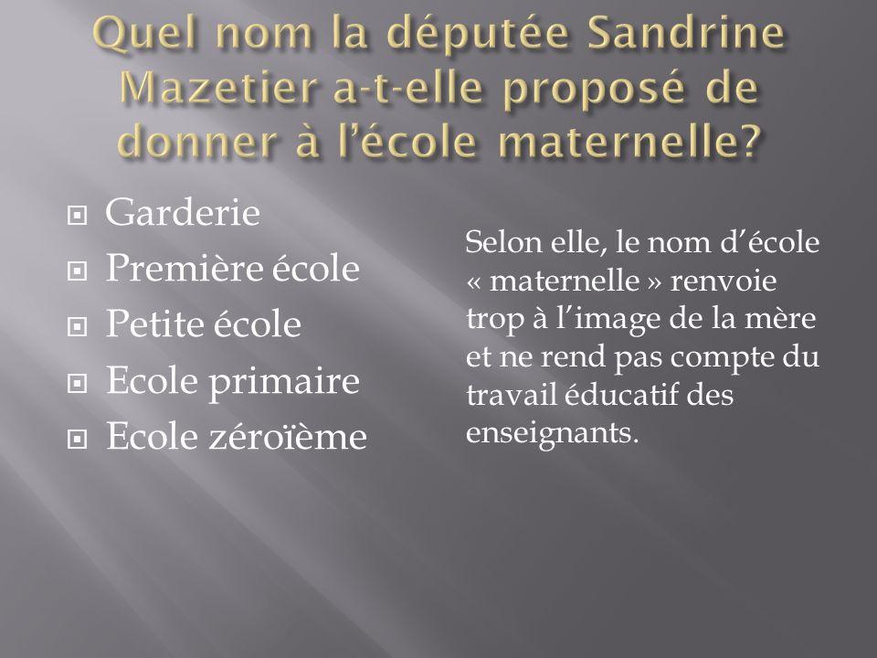 Garderie Première école Petite école Ecole primaire Ecole zéroïème Selon elle, le nom décole « maternelle » renvoie trop à limage de la mère et ne rend pas compte du travail éducatif des enseignants.