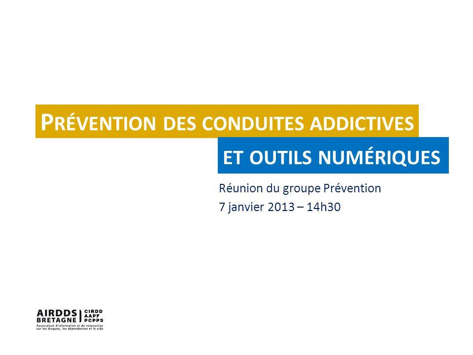 Réunion du groupe Prévention 7 janvier 2013 – 14h30 P RÉVENTION DES CONDUITES ADDICTIVES ET OUTILS NUMÉRIQUES