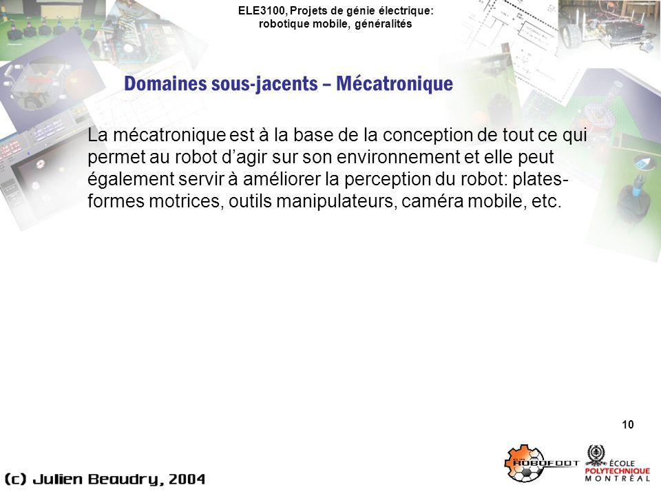 ELE3100, Projets de génie électrique: robotique mobile, généralités Domaines sous-jacents – Mécatronique 10 La mécatronique est à la base de la conception de tout ce qui permet au robot dagir sur son environnement et elle peut également servir à améliorer la perception du robot: plates- formes motrices, outils manipulateurs, caméra mobile, etc.