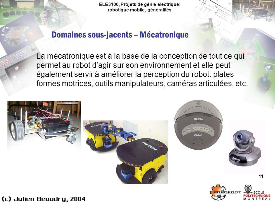 ELE3100, Projets de génie électrique: robotique mobile, généralités Domaines sous-jacents – Mécatronique 11 La mécatronique est à la base de la conception de tout ce qui permet au robot dagir sur son environnement et elle peut également servir à améliorer la perception du robot: plates- formes motrices, outils manipulateurs, caméras articulées, etc.