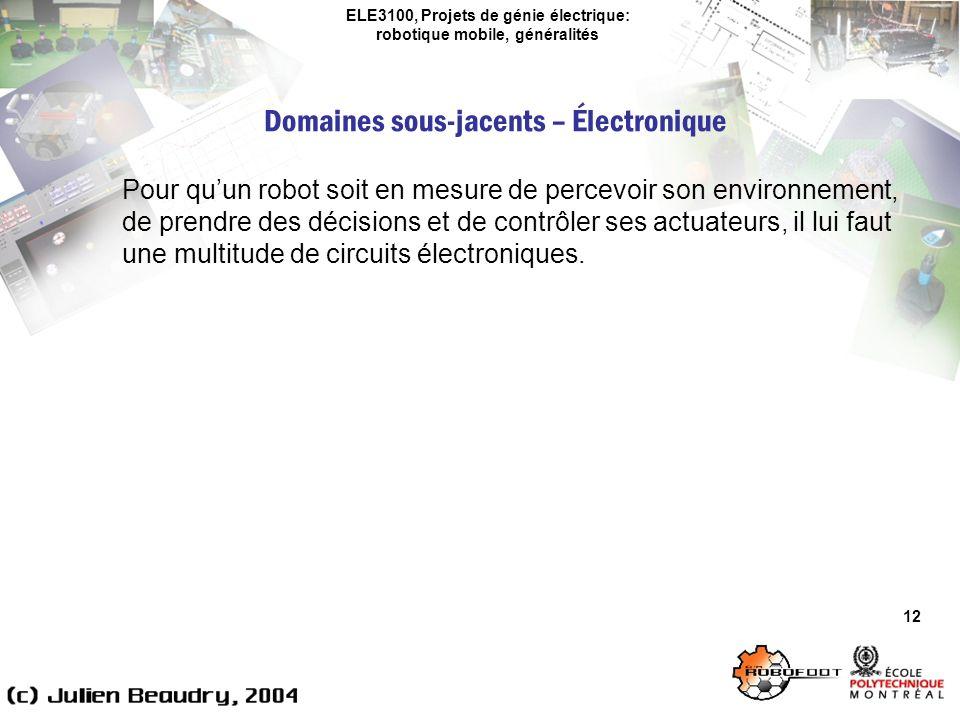 ELE3100, Projets de génie électrique: robotique mobile, généralités Domaines sous-jacents – Électronique 12 Pour quun robot soit en mesure de percevoir son environnement, de prendre des décisions et de contrôler ses actuateurs, il lui faut une multitude de circuits électroniques.