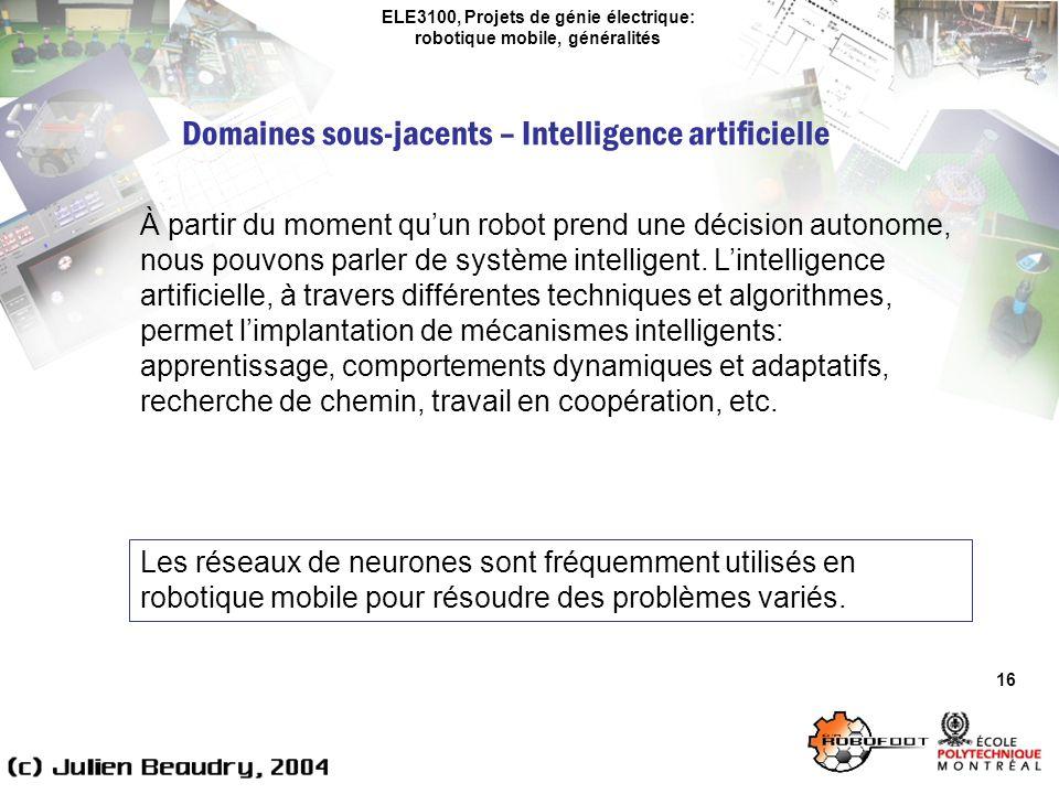 ELE3100, Projets de génie électrique: robotique mobile, généralités Domaines sous-jacents – Intelligence artificielle 16 À partir du moment quun robot prend une décision autonome, nous pouvons parler de système intelligent.