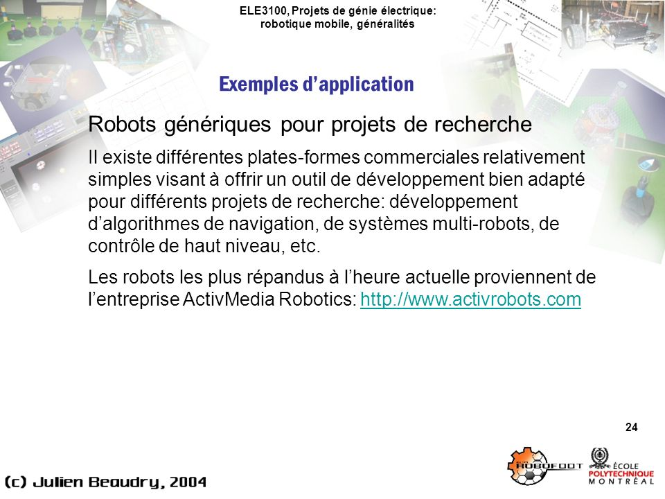 ELE3100, Projets de génie électrique: robotique mobile, généralités Exemples dapplication 24 Robots génériques pour projets de recherche Il existe différentes plates-formes commerciales relativement simples visant à offrir un outil de développement bien adapté pour différents projets de recherche: développement dalgorithmes de navigation, de systèmes multi-robots, de contrôle de haut niveau, etc.