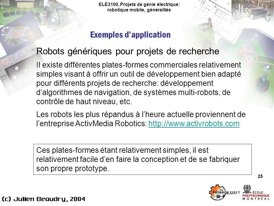 ELE3100, Projets de génie électrique: robotique mobile, généralités Exemples dapplication 25 Robots génériques pour projets de recherche Il existe différentes plates-formes commerciales relativement simples visant à offrir un outil de développement bien adapté pour différents projets de recherche: développement dalgorithmes de navigation, de systèmes multi-robots, de contrôle de haut niveau, etc.