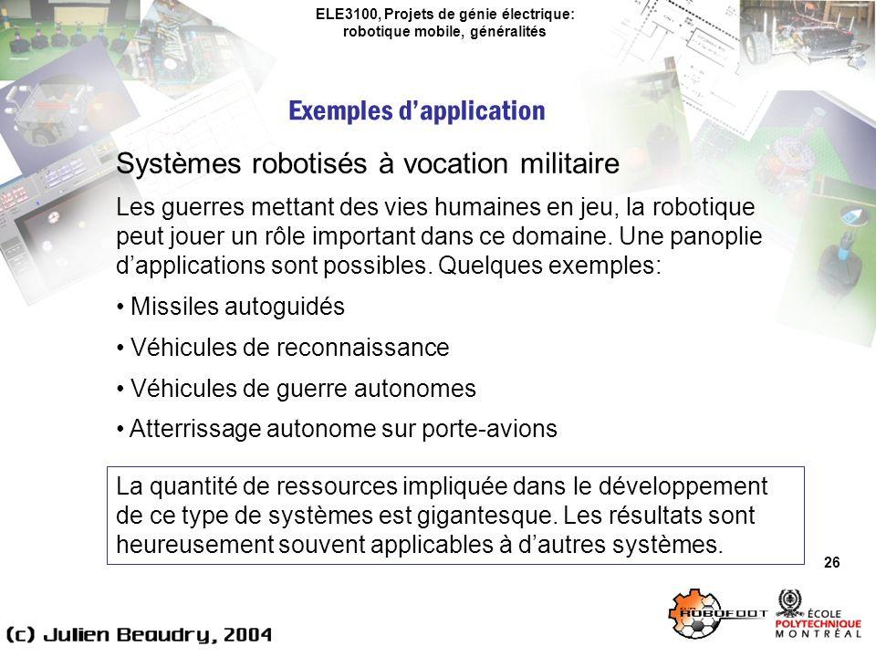 ELE3100, Projets de génie électrique: robotique mobile, généralités Exemples dapplication 26 Systèmes robotisés à vocation militaire Les guerres mettant des vies humaines en jeu, la robotique peut jouer un rôle important dans ce domaine.