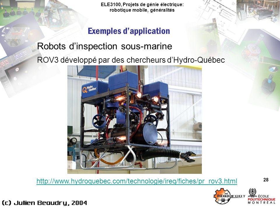 ELE3100, Projets de génie électrique: robotique mobile, généralités Exemples dapplication 28 Robots dinspection sous-marine ROV3 développé par des chercheurs dHydro-Québec http://www.hydroquebec.com/technologie/ireq/fiches/pr_rov3.html