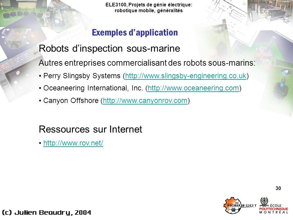 ELE3100, Projets de génie électrique: robotique mobile, généralités Exemples dapplication 30 Robots dinspection sous-marine Autres entreprises commercialisant des robots sous-marins: Perry Slingsby Systems (http://www.slingsby-engineering.co.uk)http://www.slingsby-engineering.co.uk Oceaneering International, Inc.