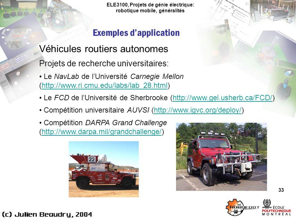 ELE3100, Projets de génie électrique: robotique mobile, généralités Exemples dapplication 33 Véhicules routiers autonomes Projets de recherche universitaires: Le NavLab de lUniversité Carnegie Mellon (http://www.ri.cmu.edu/labs/lab_28.html)http://www.ri.cmu.edu/labs/lab_28.html Le FCD de lUniversité de Sherbrooke (http://www.gel.usherb.ca/FCD/)http://www.gel.usherb.ca/FCD/ Compétition universitaire AUVSI (http://www.igvc.org/deploy/)http://www.igvc.org/deploy/ Compétition DARPA Grand Challenge (http://www.darpa.mil/grandchallenge/)http://www.darpa.mil/grandchallenge/