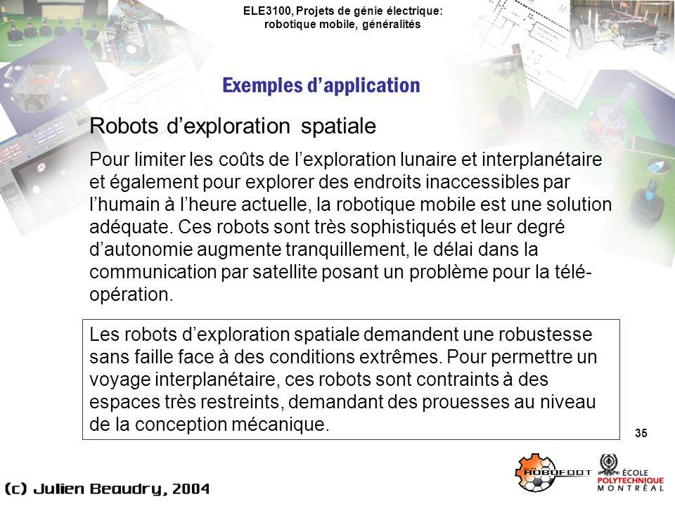 ELE3100, Projets de génie électrique: robotique mobile, généralités Exemples dapplication 35 Robots dexploration spatiale Pour limiter les coûts de lexploration lunaire et interplanétaire et également pour explorer des endroits inaccessibles par lhumain à lheure actuelle, la robotique mobile est une solution adéquate.