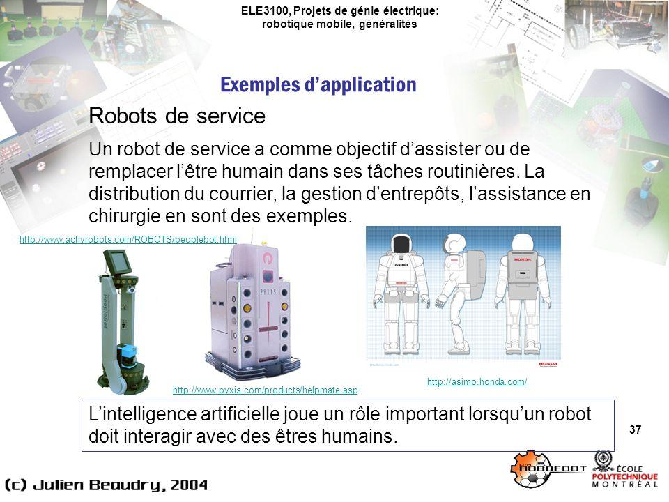 ELE3100, Projets de génie électrique: robotique mobile, généralités Exemples dapplication 37 Robots de service Un robot de service a comme objectif dassister ou de remplacer lêtre humain dans ses tâches routinières.