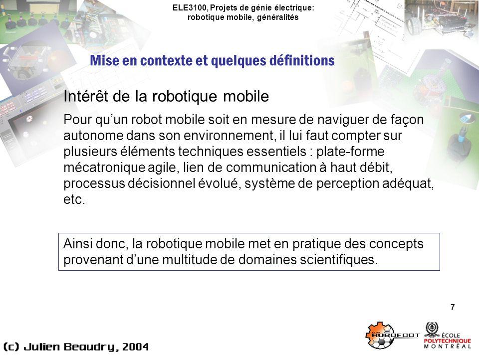 ELE3100, Projets de génie électrique: robotique mobile, généralités Domaines sous-jacents – Informatique 18 Un robot est généralement muni dune unité de traitement dinformation (microcontrôleur ou ordinateur) lui permettant de percevoir, de réfléchir et dagir en temps-réel.