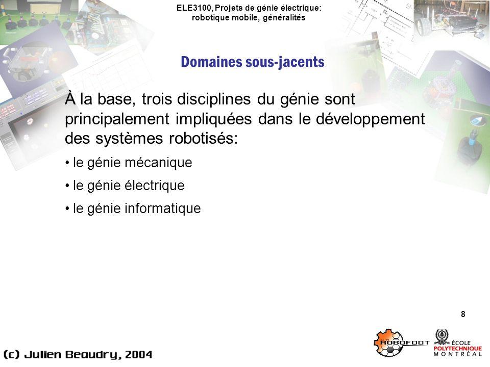 ELE3100, Projets de génie électrique: robotique mobile, généralités Domaines sous-jacents 8 À la base, trois disciplines du génie sont principalement impliquées dans le développement des systèmes robotisés: le génie mécanique le génie électrique le génie informatique
